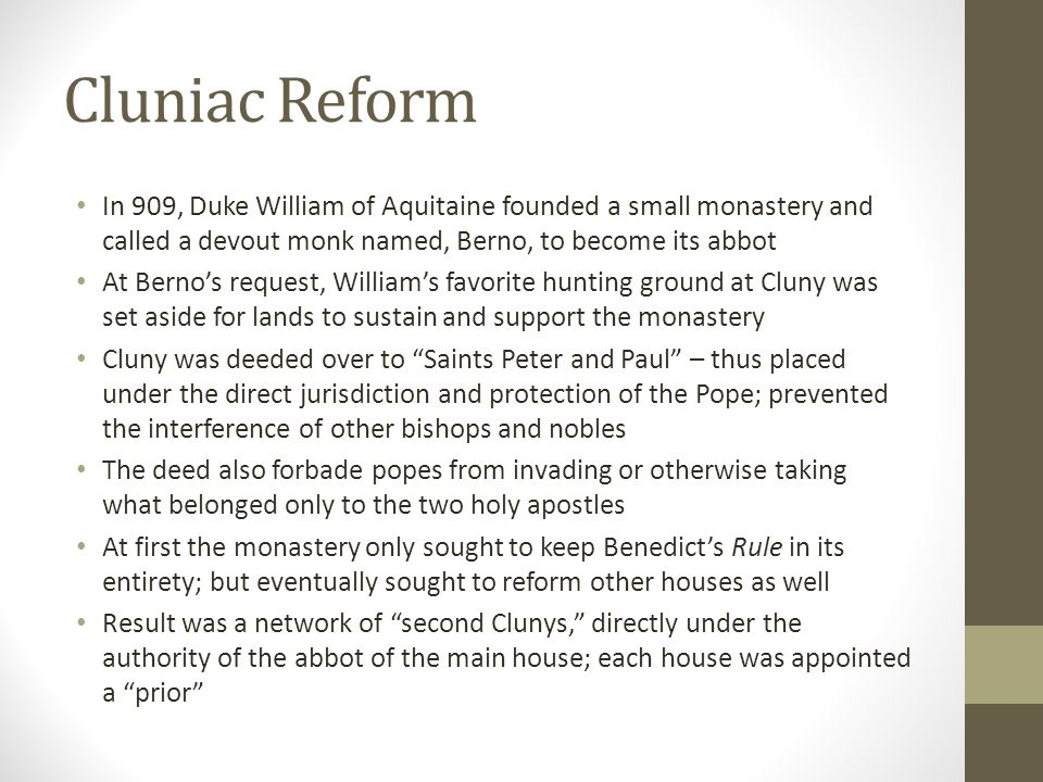 Cluniac Reform In 909, Duke William of Aquitaine founded a small monastery and called a devout monk named, Berno, to become its abbot.