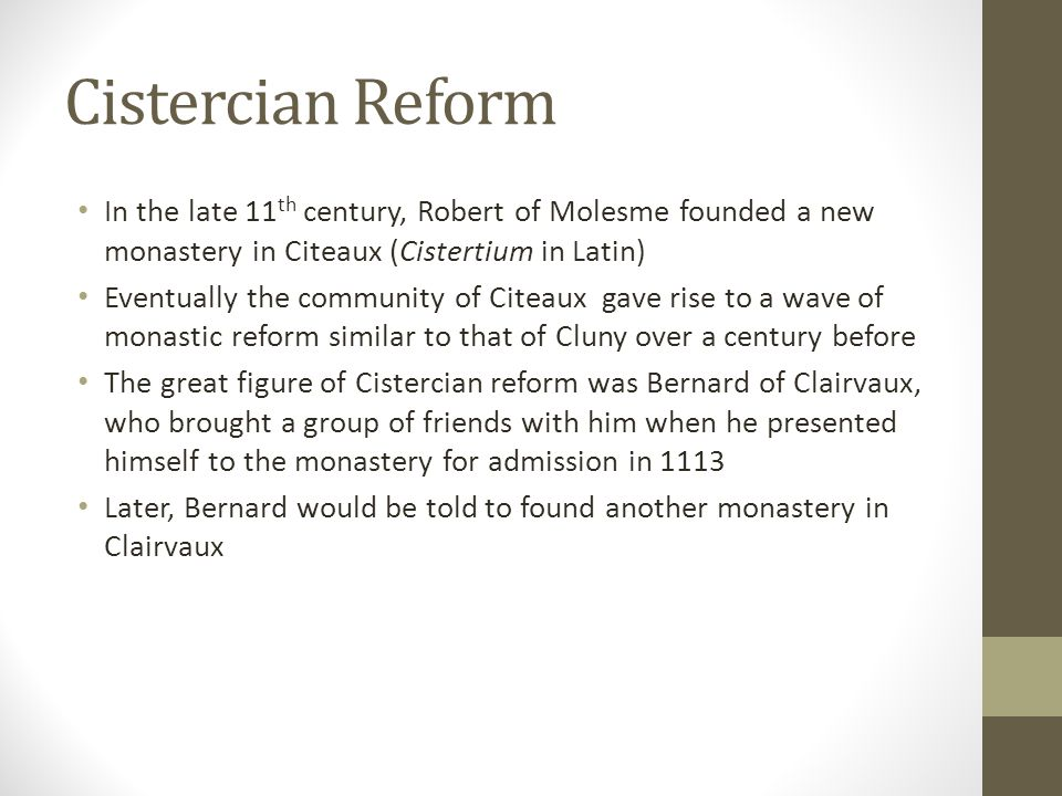 Cistercian Reform In the late 11th century, Robert of Molesme founded a new monastery in Citeaux (Cistertium in Latin)