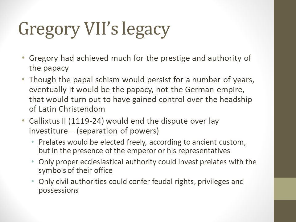 Gregory VII's legacy Gregory had achieved much for the prestige and authority of the papacy.