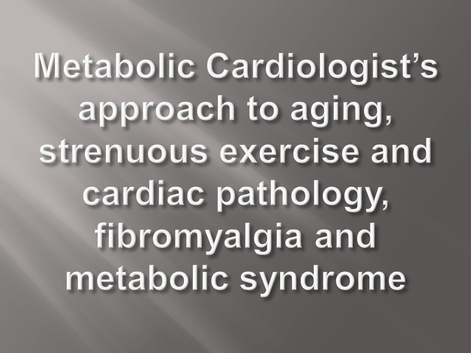 Metabolic Cardiologist's approach to aging, strenuous exercise and cardiac pathology, fibromyalgia and metabolic syndrome