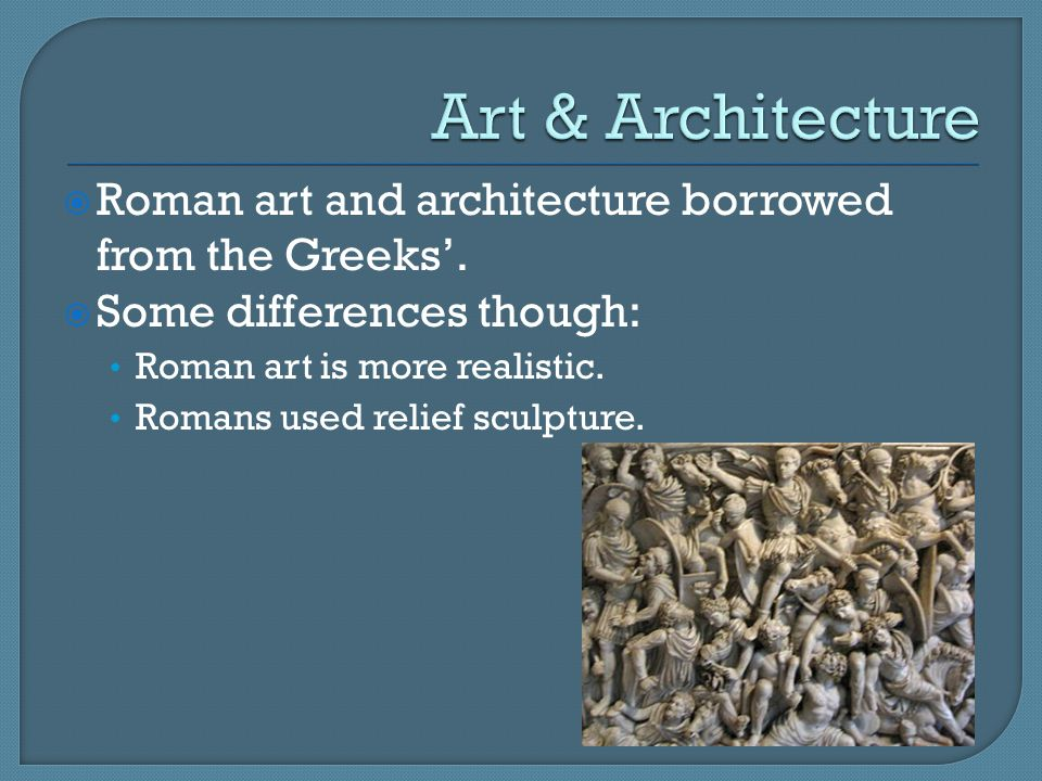 Art & Architecture Roman art and architecture borrowed from the Greeks'. Some differences though: Roman art is more realistic.