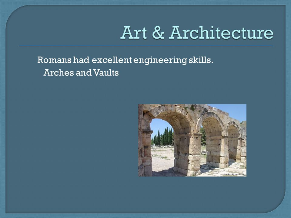 Art & Architecture Romans had excellent engineering skills.