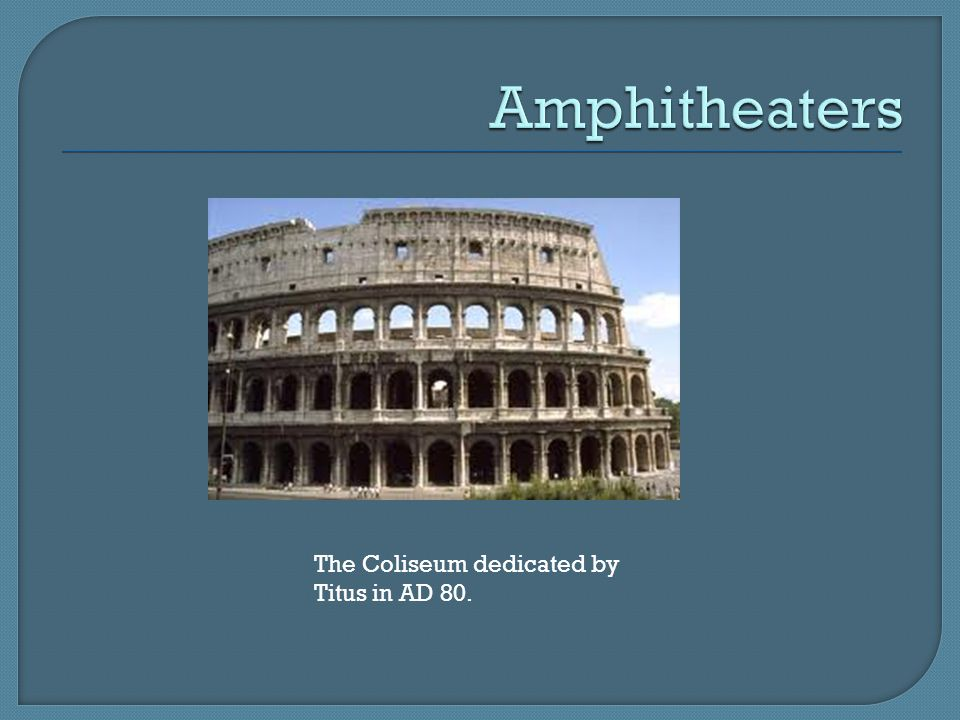 Amphitheaters The Coliseum dedicated by Titus in AD 80.