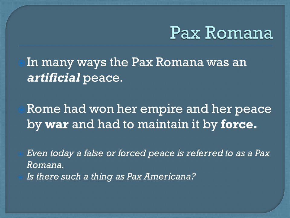Pax Romana In many ways the Pax Romana was an artificial peace.