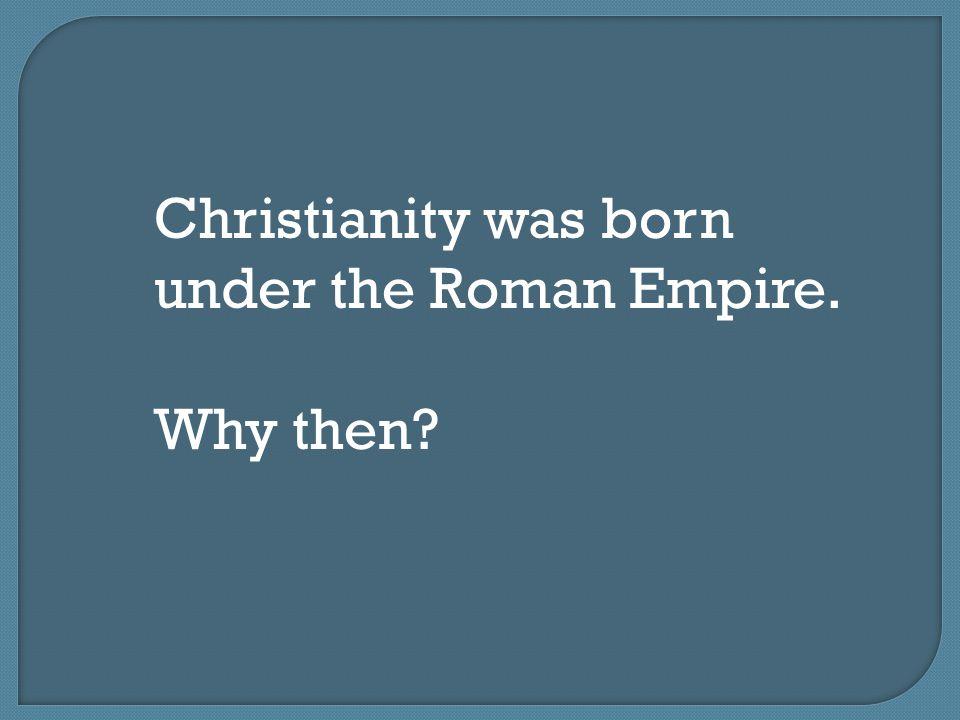 Christianity was born under the Roman Empire.