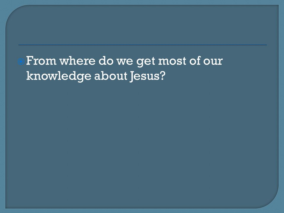 From where do we get most of our knowledge about Jesus