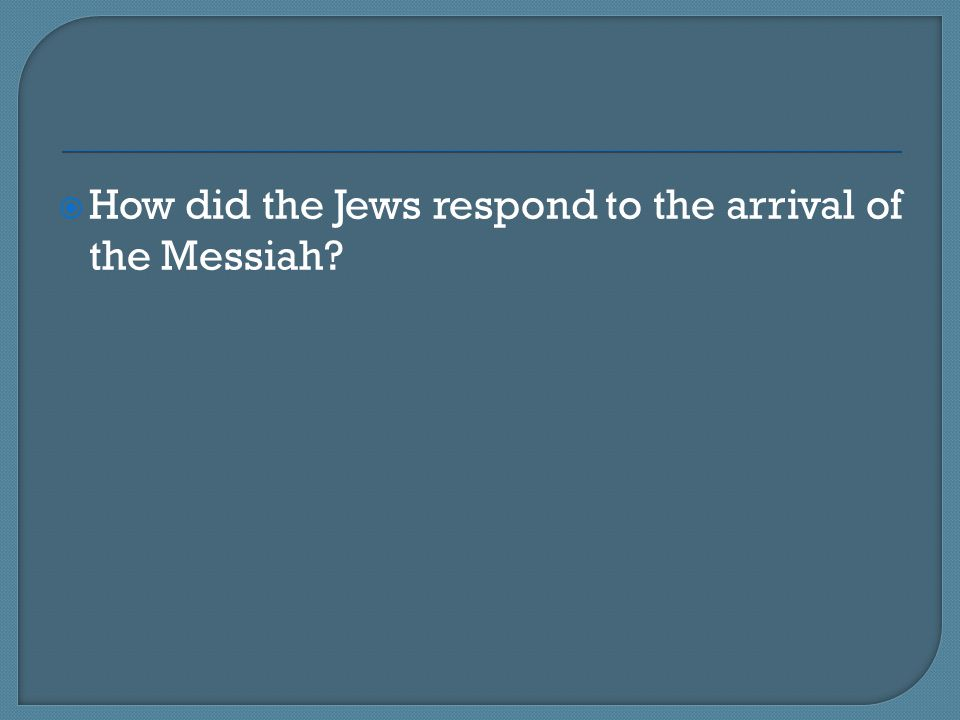 How did the Jews respond to the arrival of the Messiah