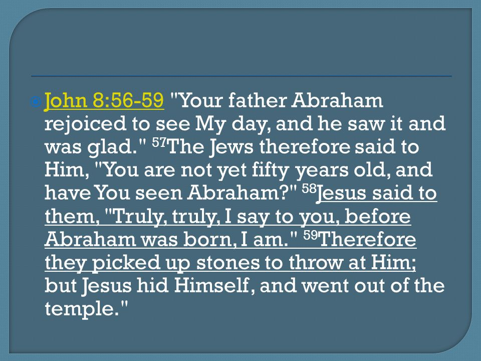 John 8:56-59 Your father Abraham rejoiced to see My day, and he saw it and was glad. 57The Jews therefore said to Him, You are not yet fifty years old, and have You seen Abraham 58Jesus said to them, Truly, truly, I say to you, before Abraham was born, I am. 59Therefore they picked up stones to throw at Him; but Jesus hid Himself, and went out of the temple.