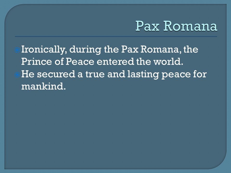 Pax Romana Ironically, during the Pax Romana, the Prince of Peace entered the world.