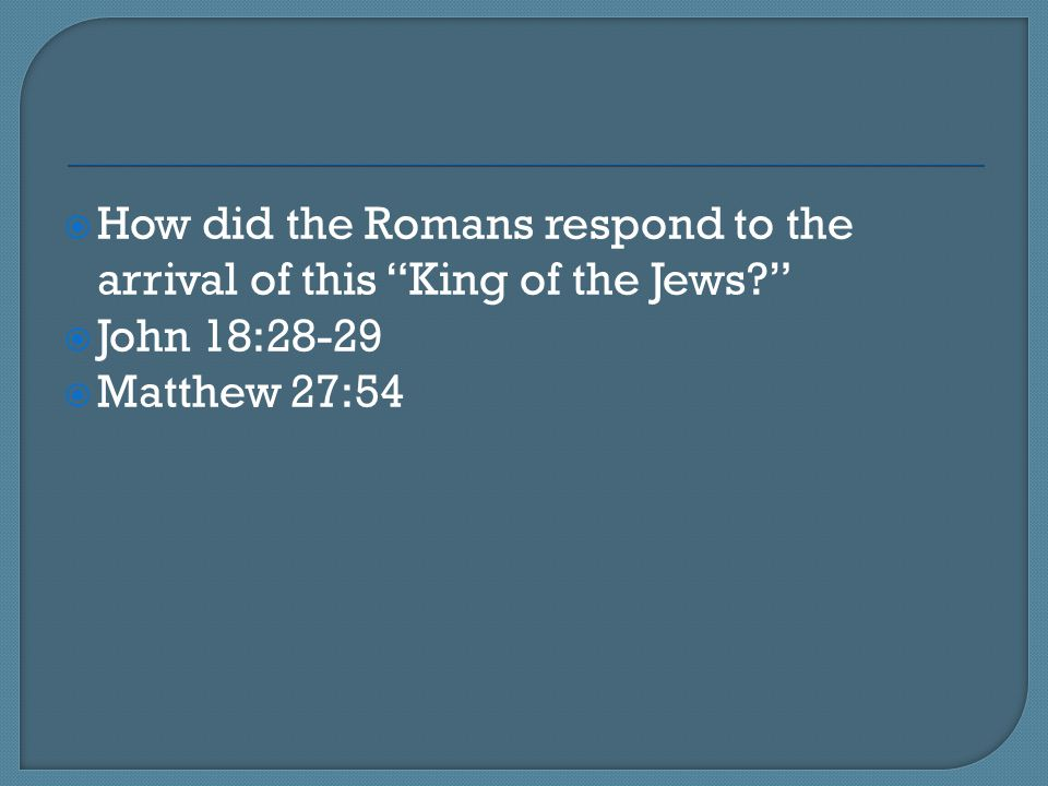 How did the Romans respond to the arrival of this King of the Jews