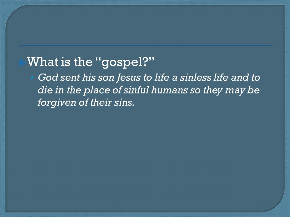 What is the gospel God sent his son Jesus to life a sinless life and to die in the place of sinful humans so they may be forgiven of their sins.
