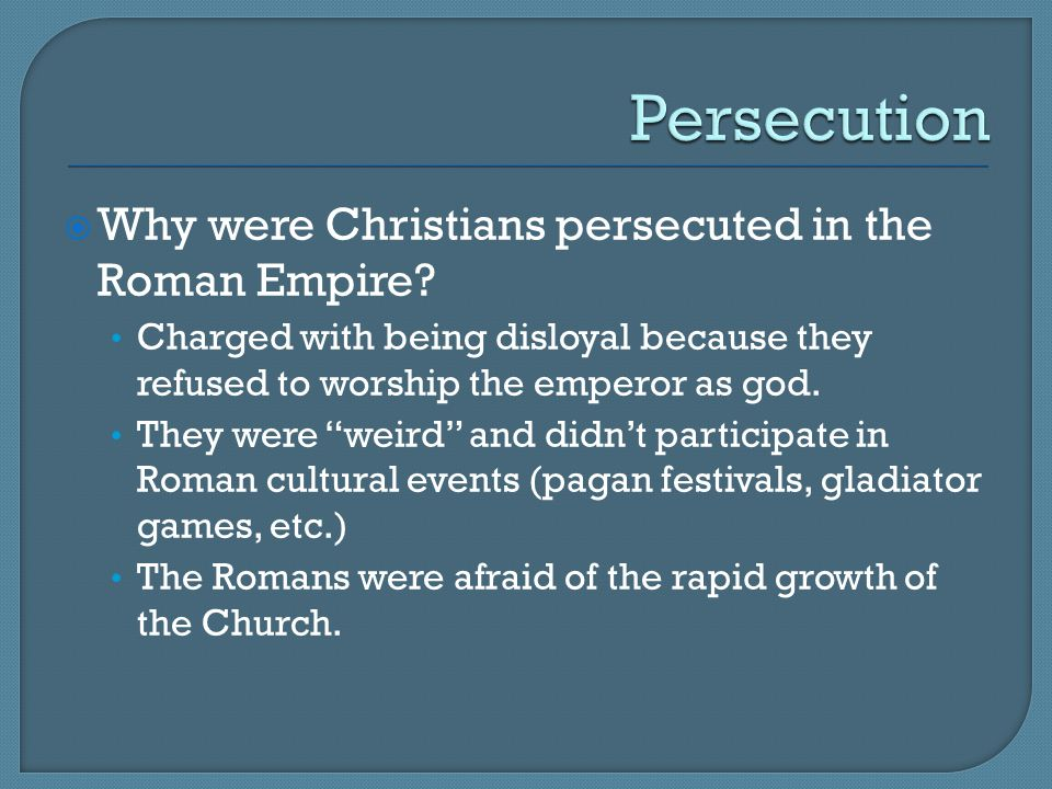 Persecution Why were Christians persecuted in the Roman Empire