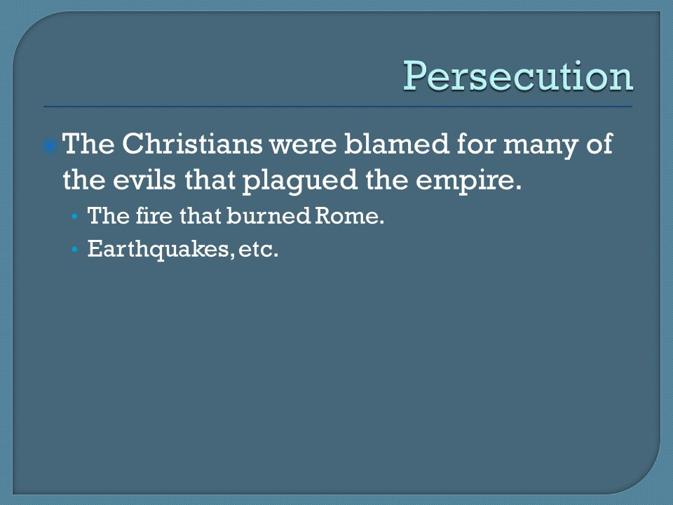 Persecution The Christians were blamed for many of the evils that plagued the empire. The fire that burned Rome.