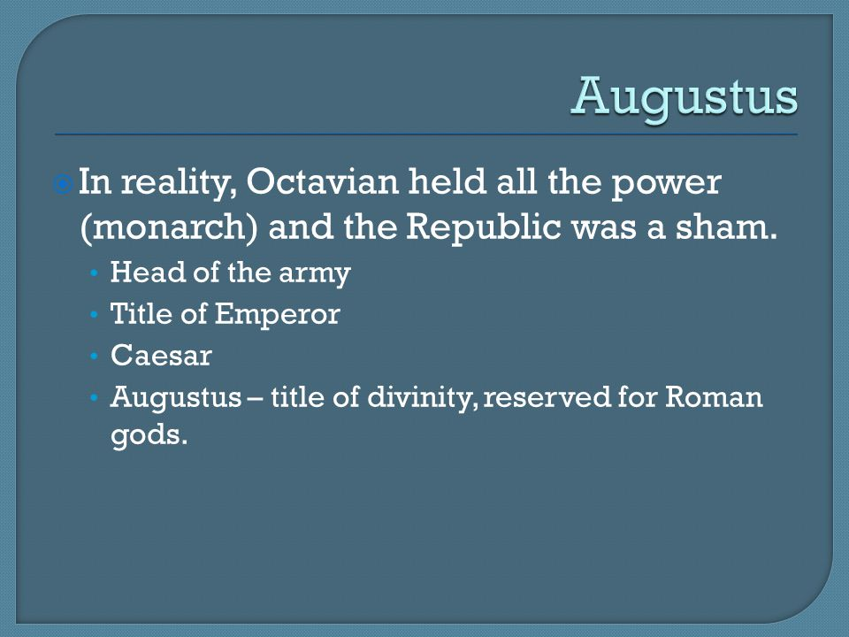 Augustus In reality, Octavian held all the power (monarch) and the Republic was a sham. Head of the army.