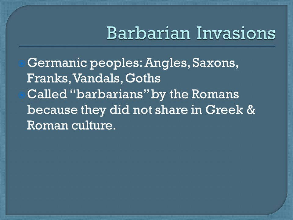 Barbarian Invasions Germanic peoples: Angles, Saxons, Franks, Vandals, Goths.