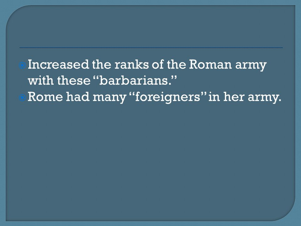 Increased the ranks of the Roman army with these barbarians.