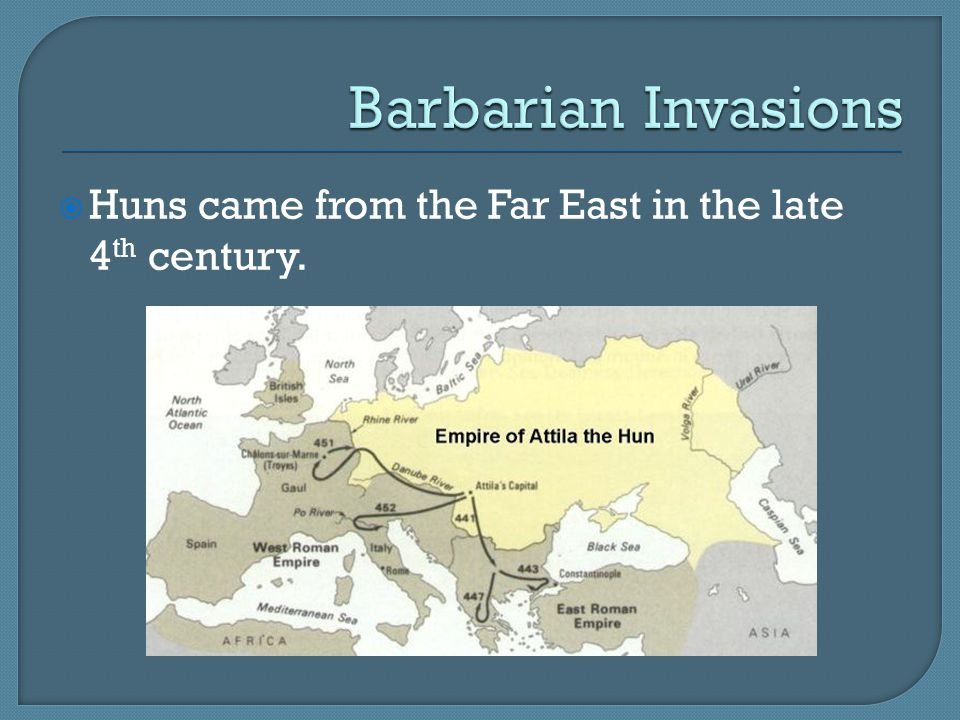 Barbarian Invasions Huns came from the Far East in the late 4th century.