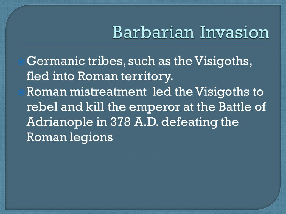 Barbarian Invasion Germanic tribes, such as the Visigoths, fled into Roman territory.