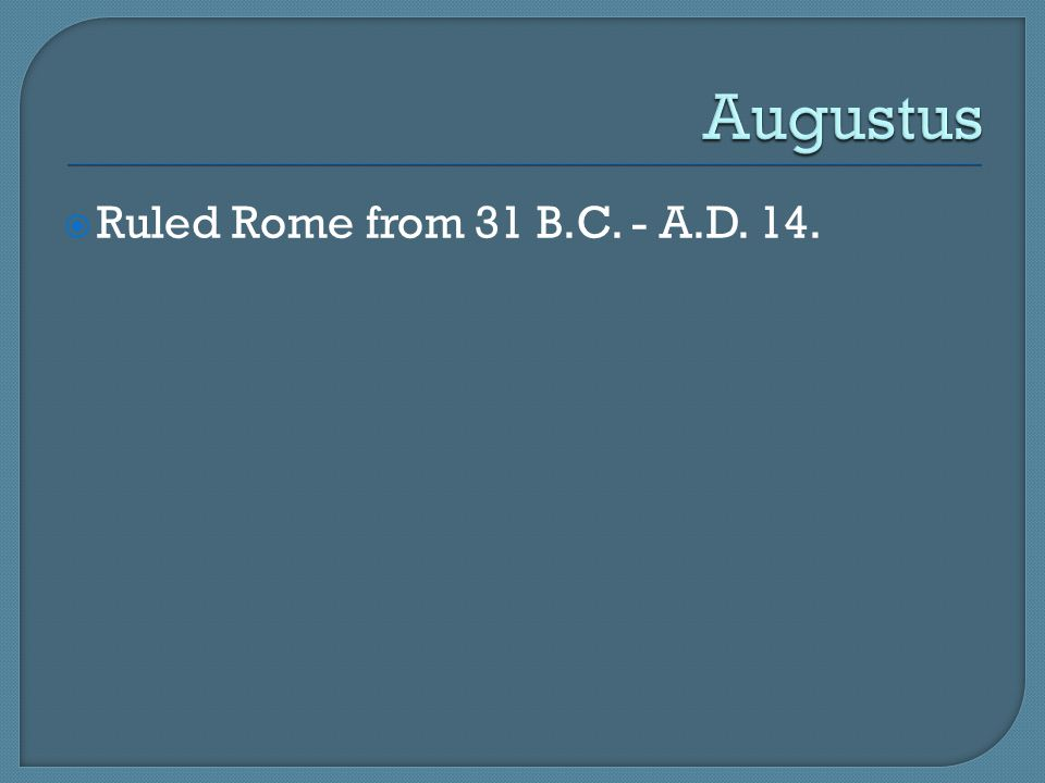 Augustus Ruled Rome from 31 B.C. - A.D. 14.