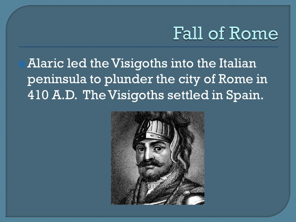 Fall of Rome Alaric led the Visigoths into the Italian peninsula to plunder the city of Rome in 410 A.D.