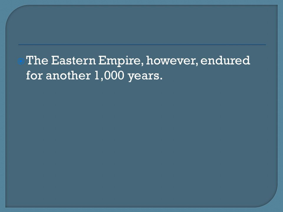 The Eastern Empire, however, endured for another 1,000 years.