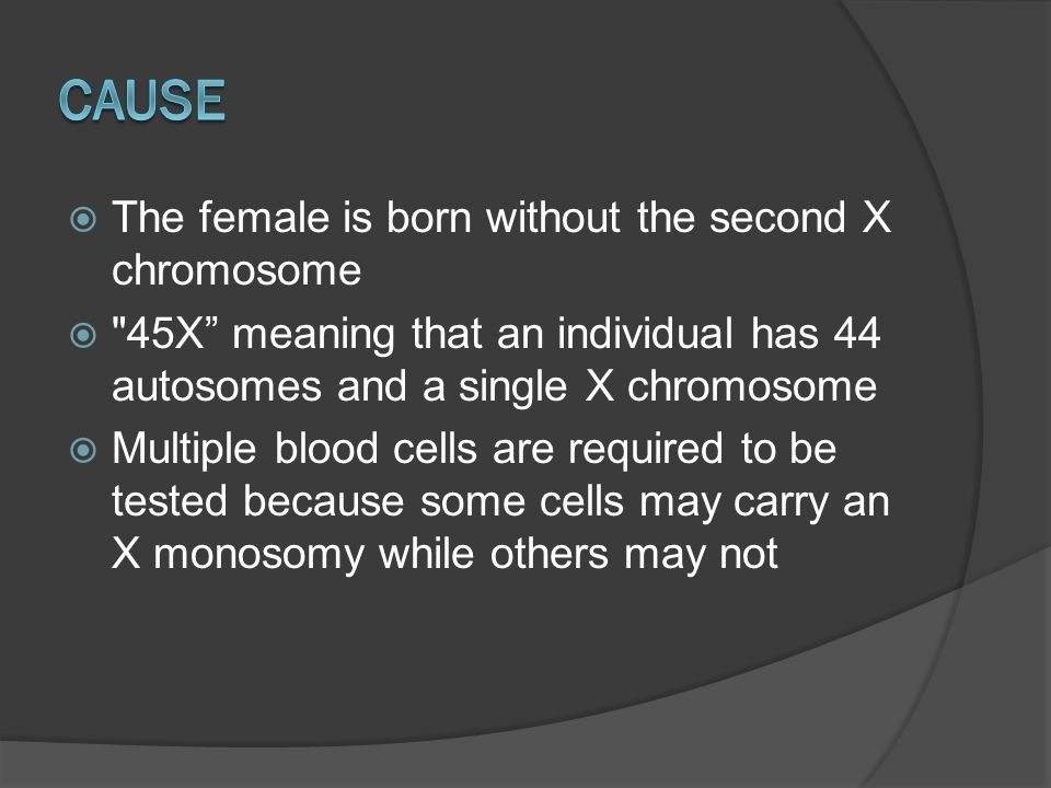 Cause The female is born without the second X chromosome