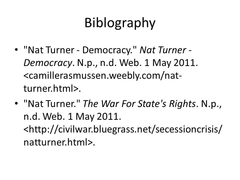Biblography Nat Turner - Democracy. Nat Turner - Democracy. N.p., n.d. Web. 1 May 2011. <camillerasmussen.weebly.com/nat-turner.html>.