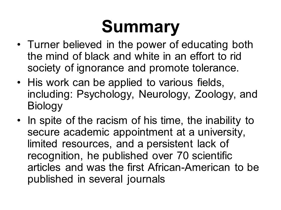 Summary Turner believed in the power of educating both the mind of black and white in an effort to rid society of ignorance and promote tolerance.