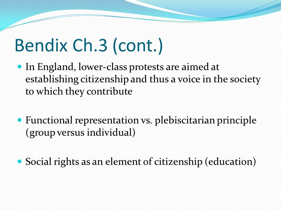 Bendix Ch.3 (cont.) In England, lower-class protests are aimed at establishing citizenship and thus a voice in the society to which they contribute.