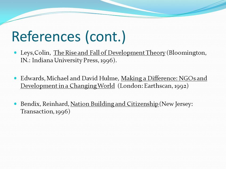 References (cont.) Leys,Colin, The Rise and Fall of Development Theory (Bloomington, IN.: Indiana University Press, 1996).