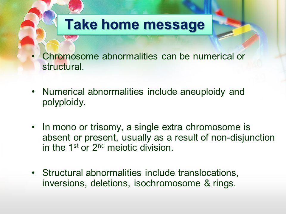 Take home message Chromosome abnormalities can be numerical or structural. Numerical abnormalities include aneuploidy and polyploidy.
