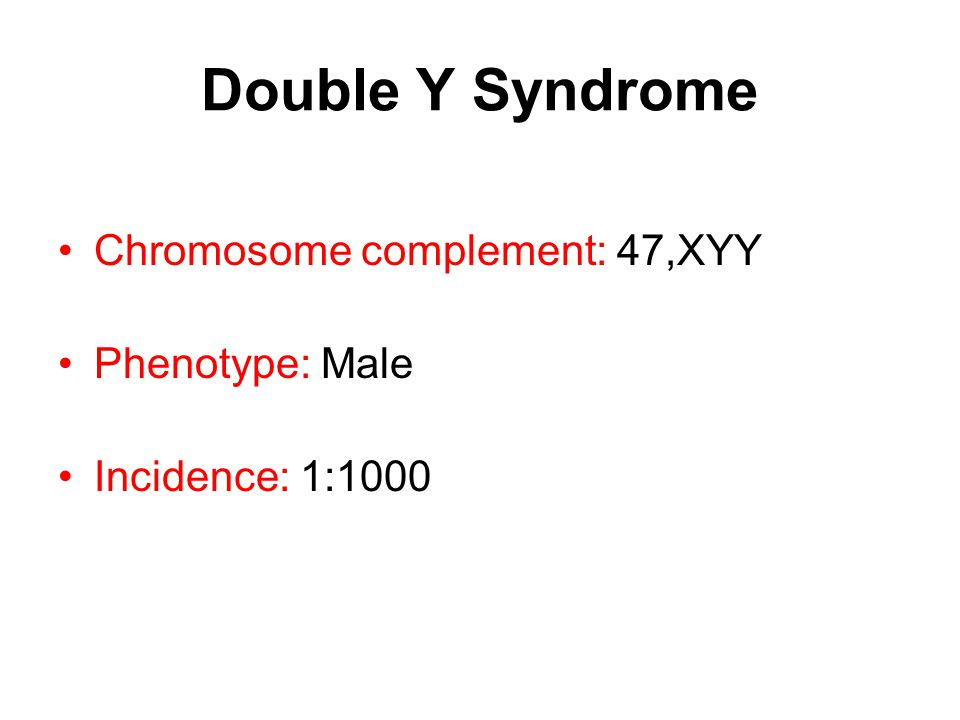 Double Y Syndrome Chromosome complement: 47,XYY Phenotype: Male