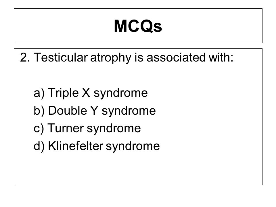 MCQs 2. Testicular atrophy is associated with: a) Triple X syndrome