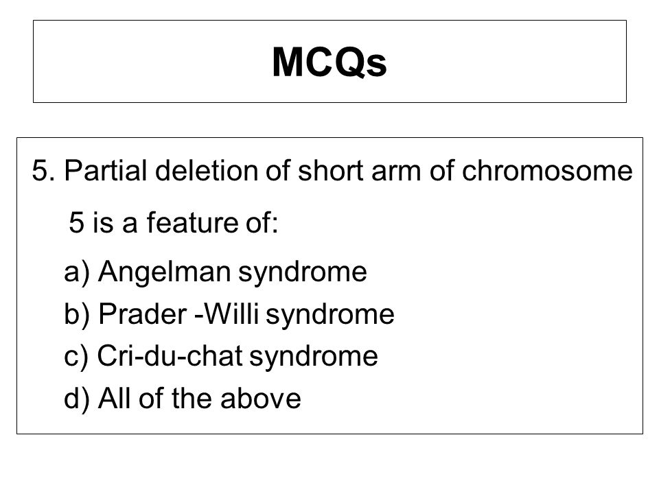 MCQs 5. Partial deletion of short arm of chromosome 5 is a feature of:
