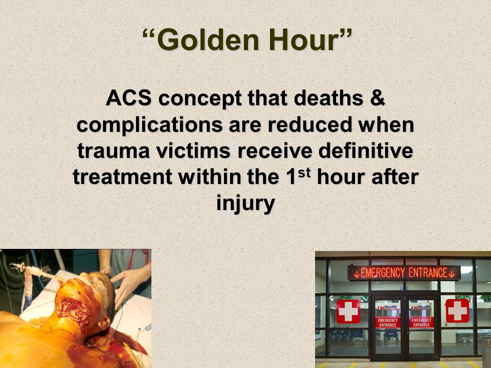 Golden Hour ACS concept that deaths & complications are reduced when trauma victims receive definitive treatment within the 1st hour after injury.