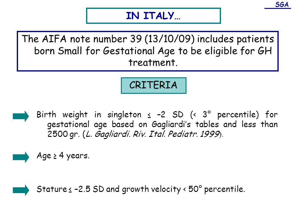 SGA IN ITALY… The AIFA note number 39 (13/10/09) includes patients born Small for Gestational Age to be eligible for GH treatment.