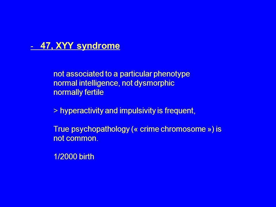 - 47, XYY syndrome not associated to a particular phenotype normal intelligence, not dysmorphic normally fertile > hyperactivity and impulsivity is frequent, True psychopathology (« crime chromosome ») is not common.