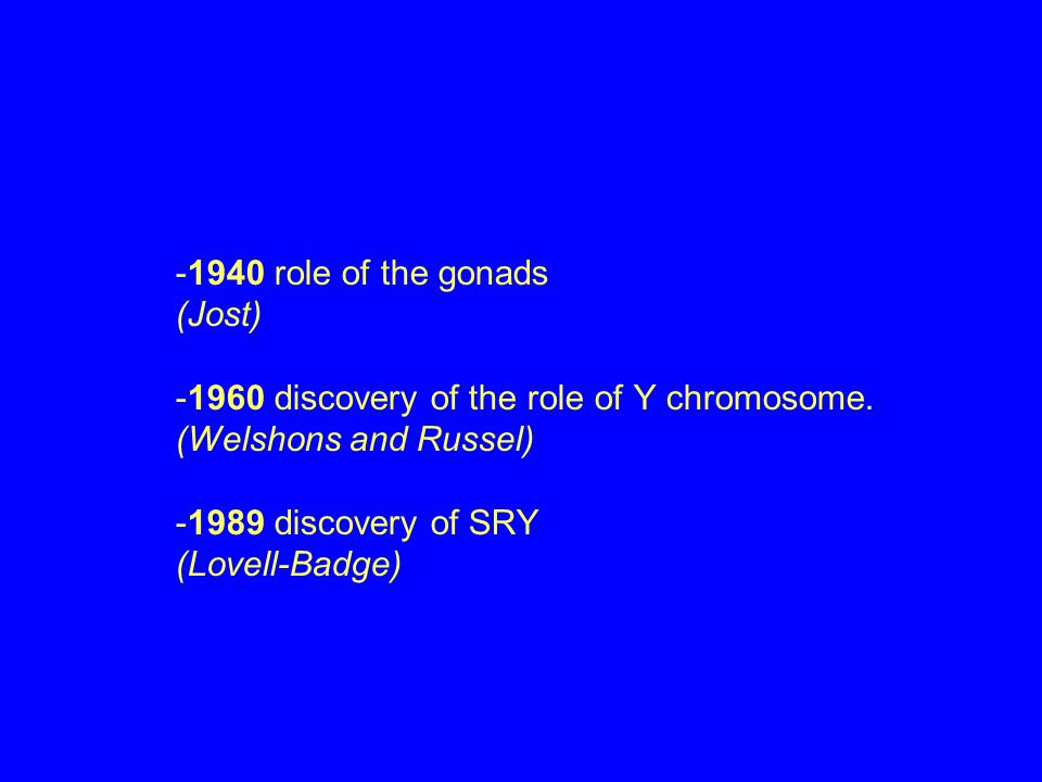 -1940 role of the gonads (Jost) -1960 discovery of the role of Y chromosome.