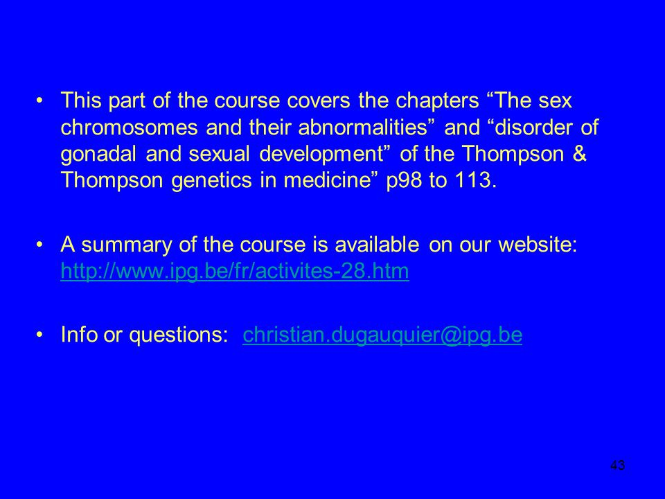 This part of the course covers the chapters The sex chromosomes and their abnormalities and disorder of gonadal and sexual development of the Thompson & Thompson genetics in medicine p98 to 113.