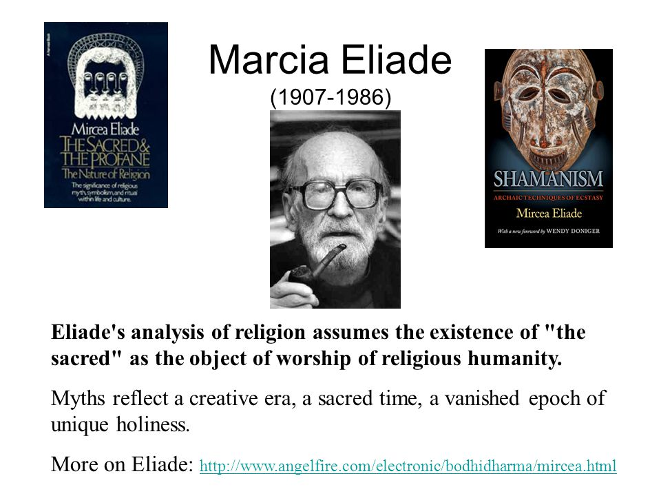 Marcia Eliade (1907-1986) Eliade s analysis of religion assumes the existence of the sacred as the object of worship of religious humanity.