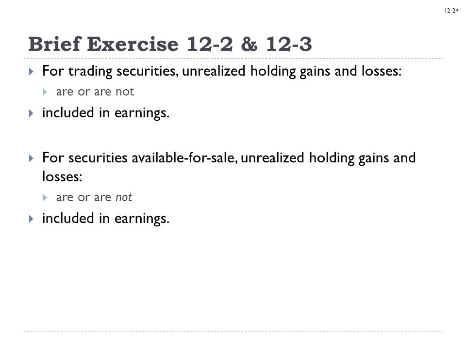 Brief Exercise 12-2 & 12-3 For trading securities, unrealized holding gains and losses: are or are not.