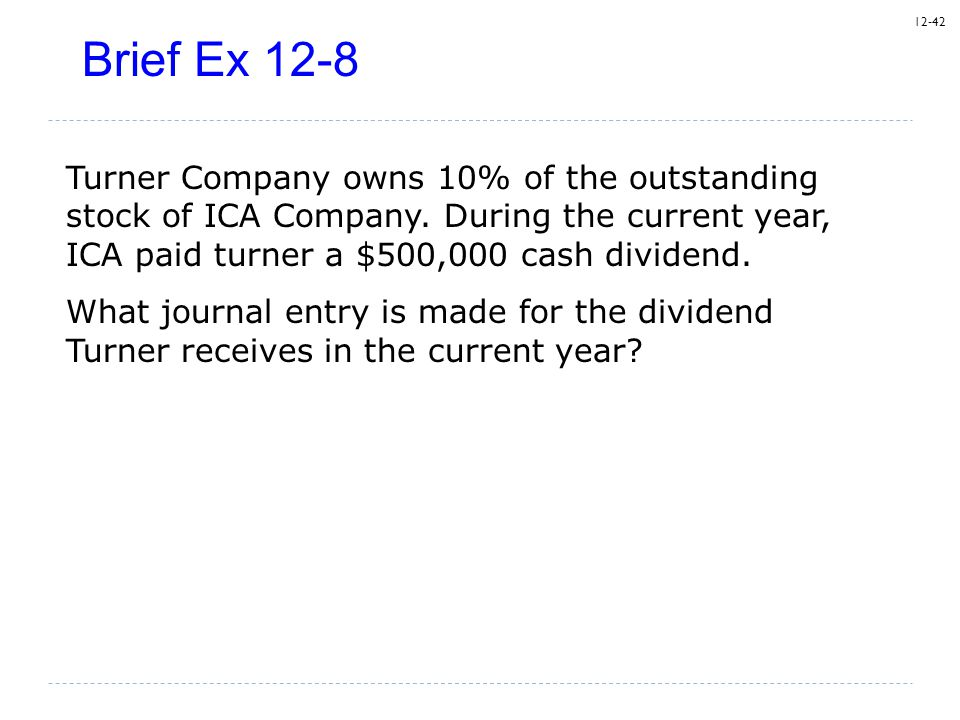 Brief Ex 12-8 Turner Company owns 10% of the outstanding stock of ICA Company. During the current year, ICA paid turner a $500,000 cash dividend.