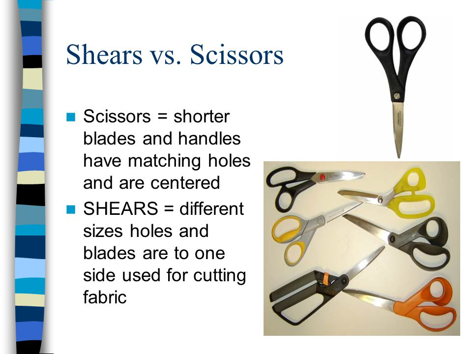 Shears vs. Scissors Scissors = shorter blades and handles have matching holes and are centered.