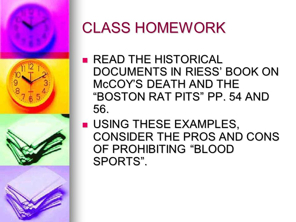 CLASS HOMEWORK READ THE HISTORICAL DOCUMENTS IN RIESS' BOOK ON McCOY'S DEATH AND THE BOSTON RAT PITS PP. 54 AND 56.