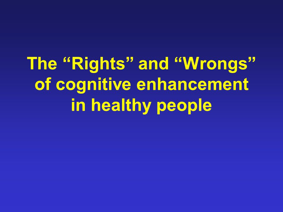 The Rights and Wrongs of cognitive enhancement in healthy people