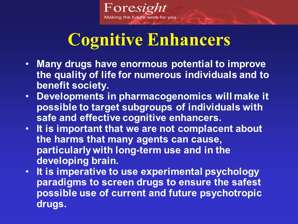 Cognitive Enhancers Many drugs have enormous potential to improve the quality of life for numerous individuals and to benefit society.