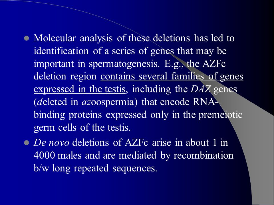 Molecular analysis of these deletions has led to identification of a series of genes that may be important in spermatogenesis. E.g., the AZFc deletion region contains several families of genes expressed in the testis, including the DAZ genes (deleted in azoospermia) that encode RNA-binding proteins expressed only in the premeiotic germ cells of the testis.