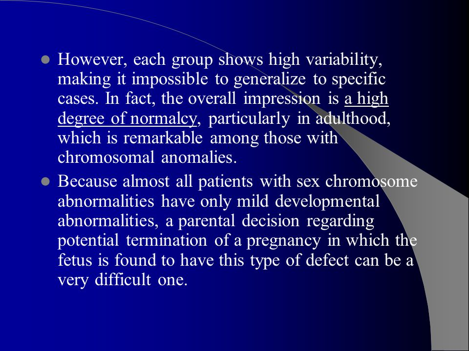 However, each group shows high variability, making it impossible to generalize to specific cases. In fact, the overall impression is a high degree of normalcy, particularly in adulthood, which is remarkable among those with chromosomal anomalies.