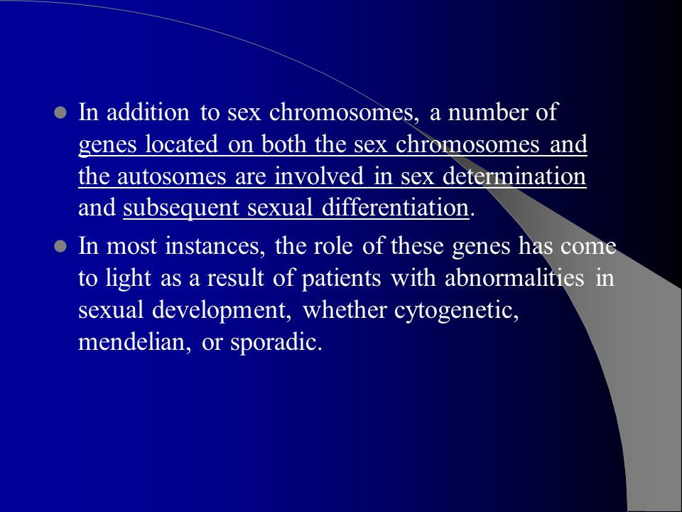 In addition to sex chromosomes, a number of genes located on both the sex chromosomes and the autosomes are involved in sex determination and subsequent sexual differentiation.