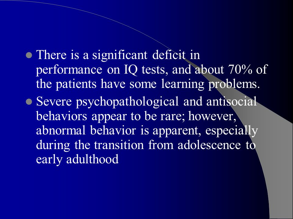 There is a significant deficit in performance on IQ tests, and about 70% of the patients have some learning problems.